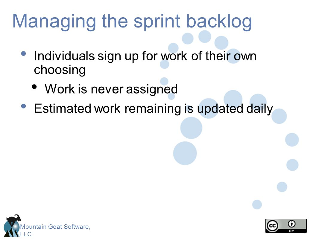 Mountain Goat Software, LLC Managing the sprint backlog Individuals sign up for work of their own choosing Work is never assigned Estimated work remai