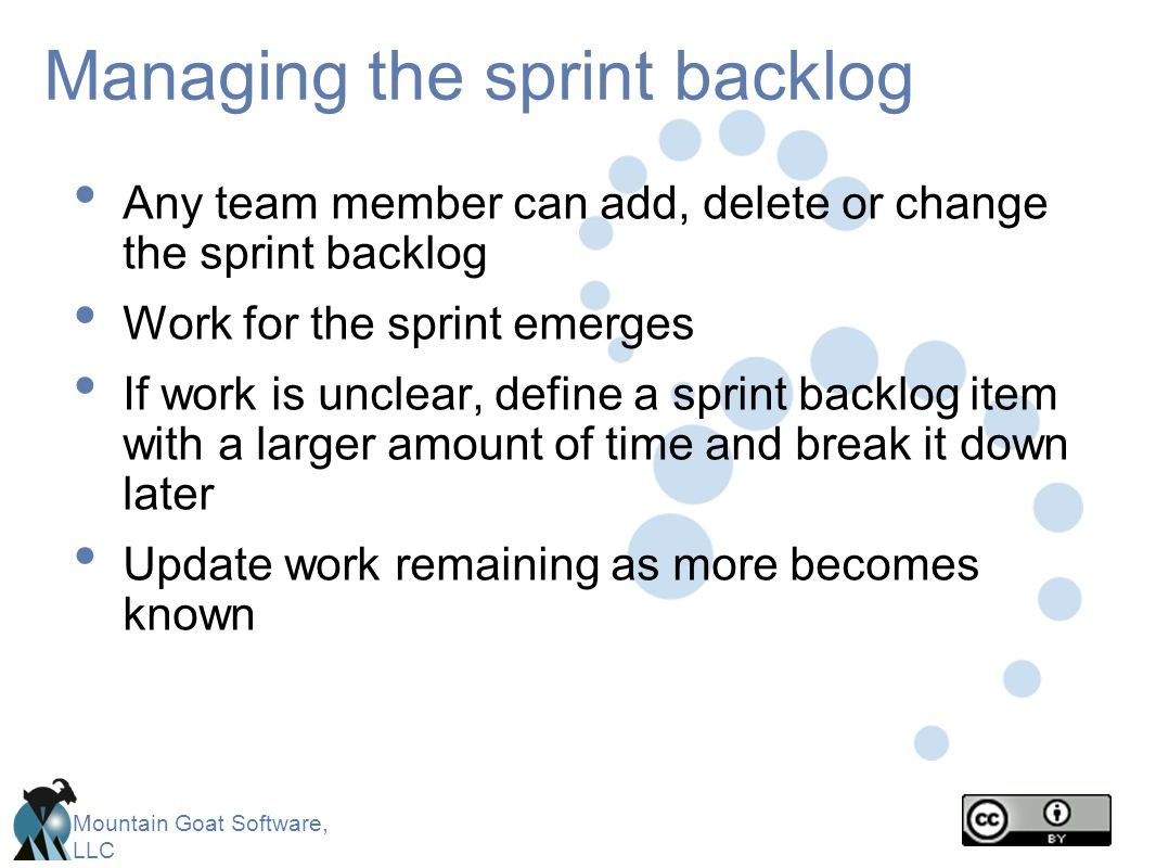 Mountain Goat Software, LLC Managing the sprint backlog Any team member can add, delete or change the sprint backlog Work for the sprint emerges If wo