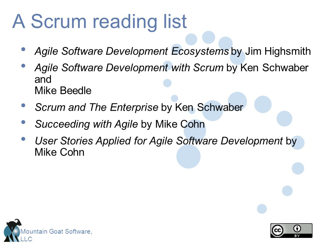 Mountain Goat Software, LLC A Scrum reading list Agile Software Development Ecosystems by Jim Highsmith Agile Software Development with Scrum by Ken S