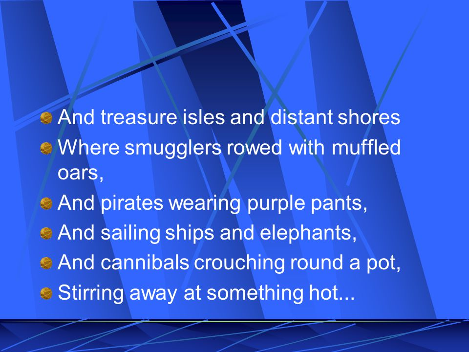 And treasure isles and distant shores Where smugglers rowed with muffled oars, And pirates wearing purple pants, And sailing ships and elephants, And cannibals crouching round a pot, Stirring away at something hot...