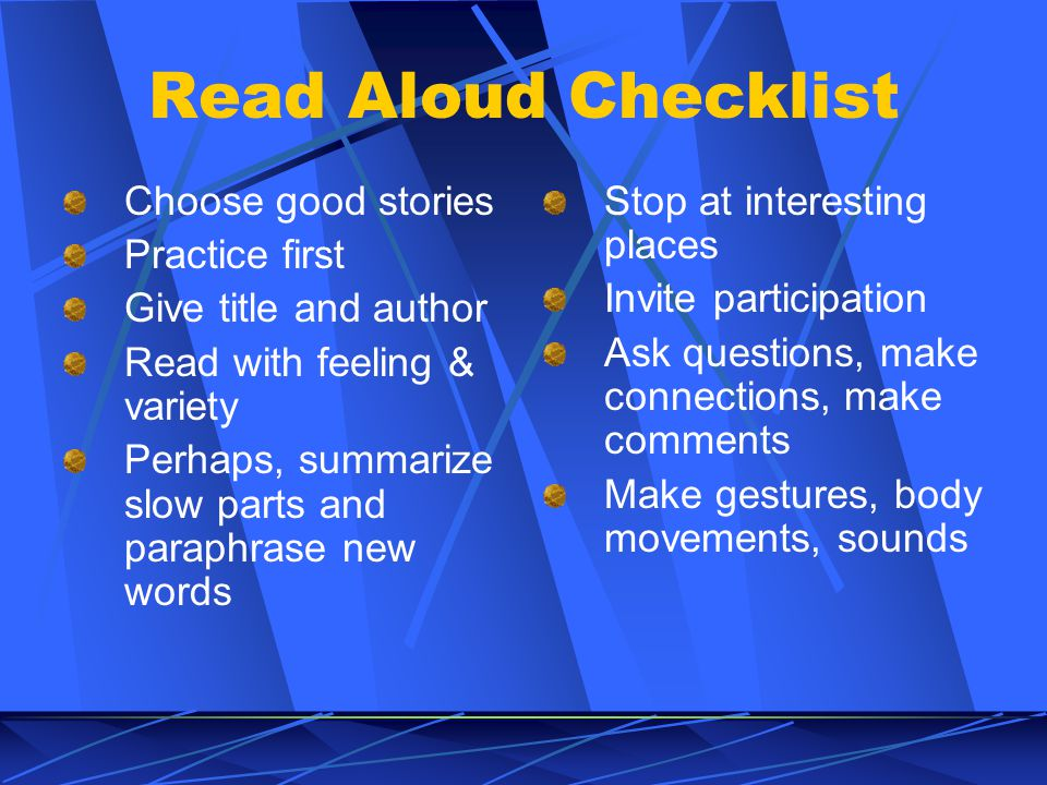 Read Aloud Checklist Choose good stories Practice first Give title and author Read with feeling & variety Perhaps, summarize slow parts and paraphrase new words Stop at interesting places Invite participation Ask questions, make connections, make comments Make gestures, body movements, sounds