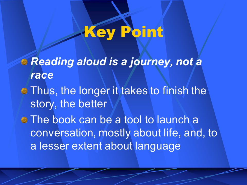 Key Point Reading aloud is a journey, not a race Thus, the longer it takes to finish the story, the better The book can be a tool to launch a conversation, mostly about life, and, to a lesser extent about language