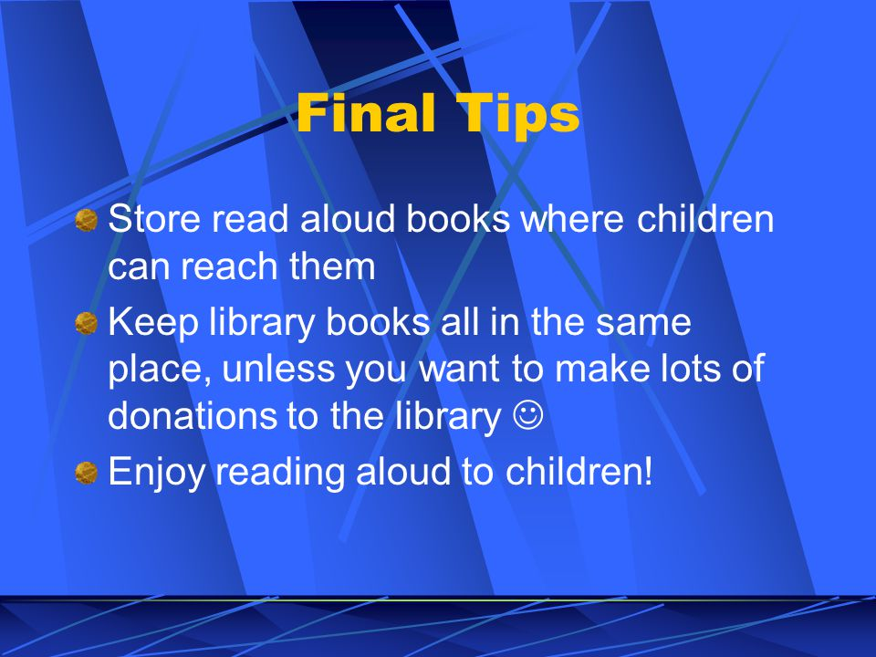 Final Tips Store read aloud books where children can reach them Keep library books all in the same place, unless you want to make lots of donations to the library Enjoy reading aloud to children!