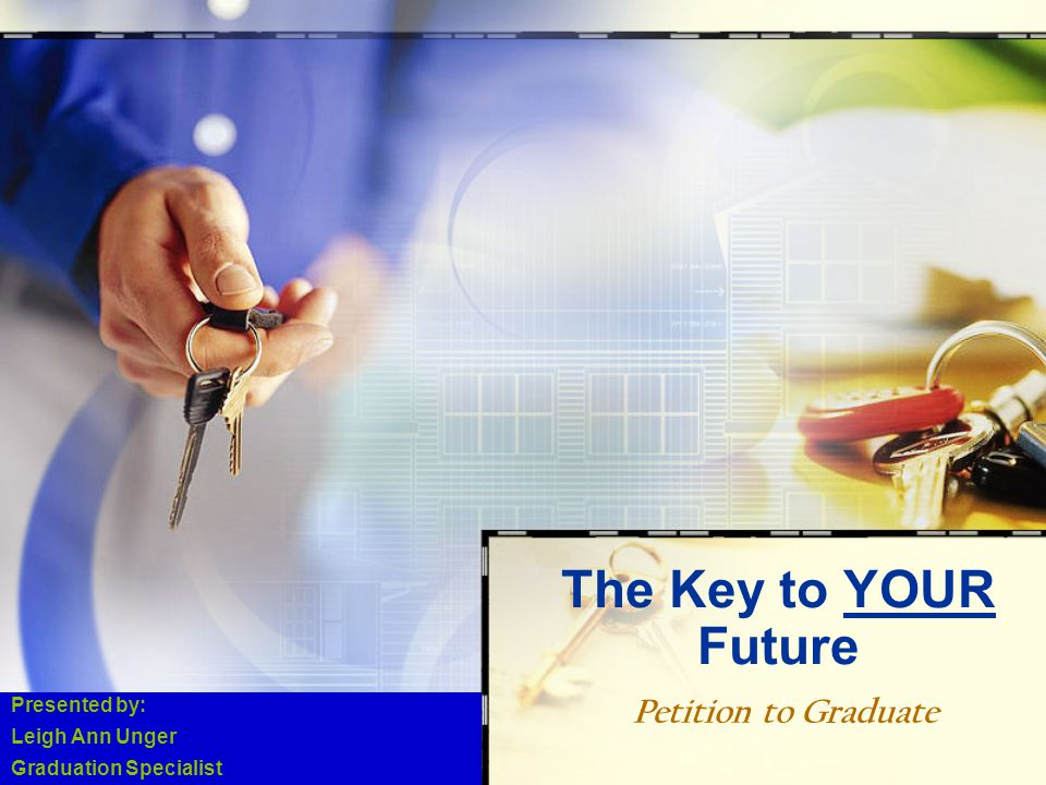 Petition to Graduate The Key to YOUR Future Presented by: Leigh Ann Unger Graduation Specialist