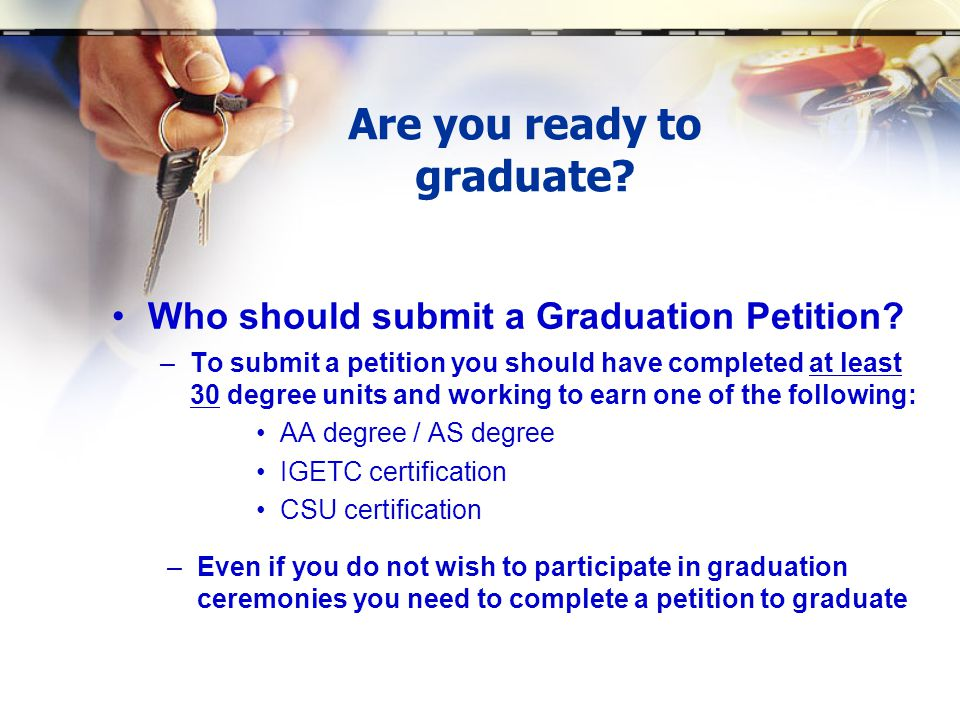 Are you ready to graduate. Who should submit a Graduation Petition.