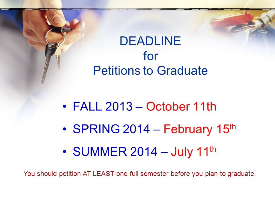 DEADLINE for Petitions to Graduate FALL 2013 – October 11th SPRING 2014 – February 15 th SUMMER 2014 – July 11 th You should petition AT LEAST one full semester before you plan to graduate.