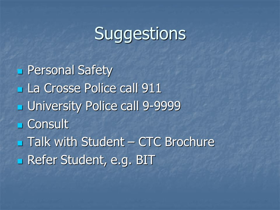 Suggestions Personal Safety Personal Safety La Crosse Police call 911 La Crosse Police call 911 University Police call 9-9999 University Police call 9-9999 Consult Consult Talk with Student – CTC Brochure Talk with Student – CTC Brochure Refer Student, e.g.