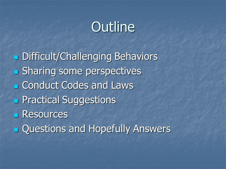 Outline Difficult/Challenging Behaviors Difficult/Challenging Behaviors Sharing some perspectives Sharing some perspectives Conduct Codes and Laws Conduct Codes and Laws Practical Suggestions Practical Suggestions Resources Resources Questions and Hopefully Answers Questions and Hopefully Answers
