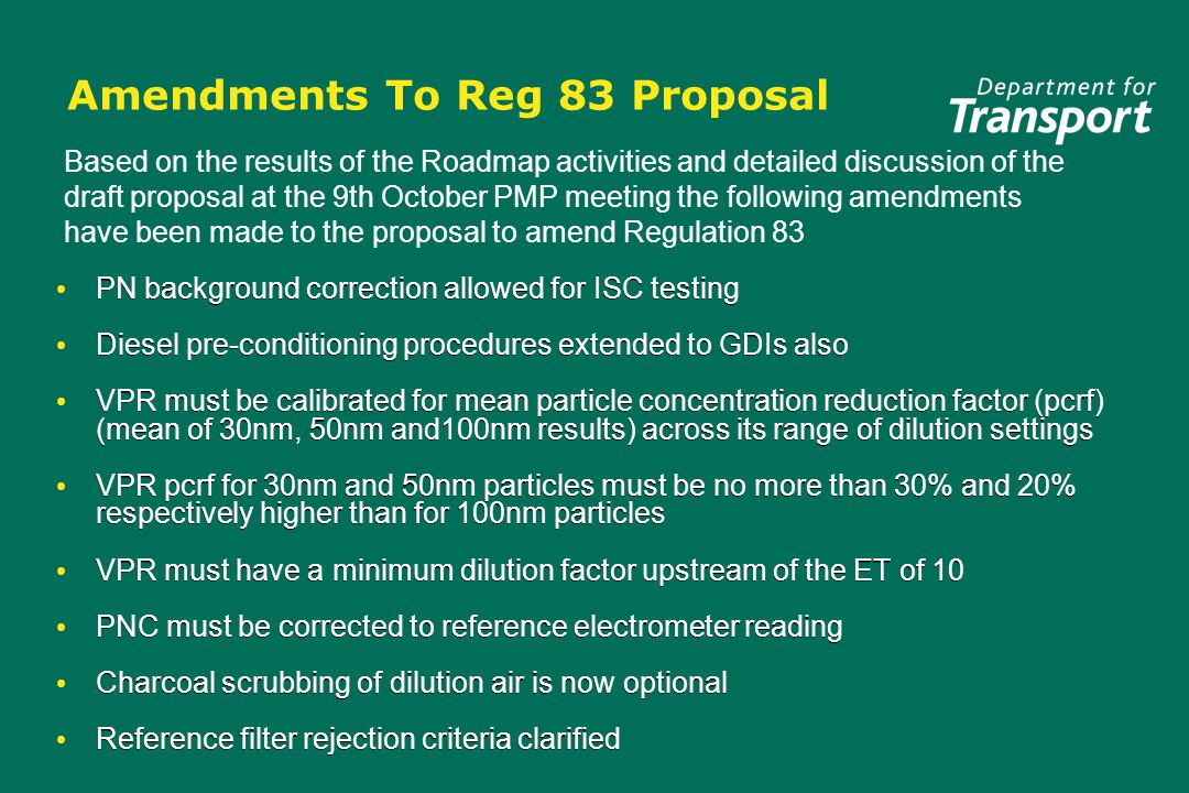 Amendments To Reg 83 Proposal PN background correction allowed for ISC testing Diesel pre-conditioning procedures extended to GDIs also VPR must be calibrated for mean particle concentration reduction factor (pcrf) (mean of 30nm, 50nm and100nm results) across its range of dilution settings VPR pcrf for 30nm and 50nm particles must be no more than 30% and 20% respectively higher than for 100nm particles VPR must have a minimum dilution factor upstream of the ET of 10 PNC must be corrected to reference electrometer reading Charcoal scrubbing of dilution air is now optional Reference filter rejection criteria clarified PN background correction allowed for ISC testing Diesel pre-conditioning procedures extended to GDIs also VPR must be calibrated for mean particle concentration reduction factor (pcrf) (mean of 30nm, 50nm and100nm results) across its range of dilution settings VPR pcrf for 30nm and 50nm particles must be no more than 30% and 20% respectively higher than for 100nm particles VPR must have a minimum dilution factor upstream of the ET of 10 PNC must be corrected to reference electrometer reading Charcoal scrubbing of dilution air is now optional Reference filter rejection criteria clarified Based on the results of the Roadmap activities and detailed discussion of the draft proposal at the 9th October PMP meeting the following amendments have been made to the proposal to amend Regulation 83