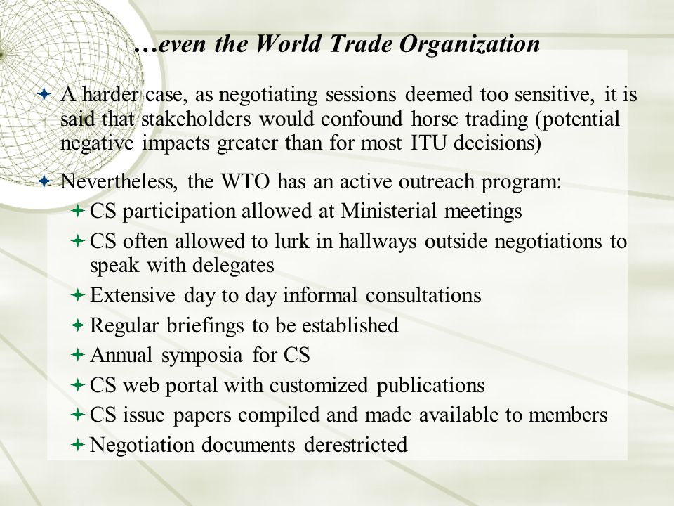 …even the World Trade Organization A harder case, as negotiating sessions deemed too sensitive, it is said that stakeholders would confound horse trading (potential negative impacts greater than for most ITU decisions) Nevertheless, the WTO has an active outreach program: CS participation allowed at Ministerial meetings CS often allowed to lurk in hallways outside negotiations to speak with delegates Extensive day to day informal consultations Regular briefings to be established Annual symposia for CS CS web portal with customized publications CS issue papers compiled and made available to members Negotiation documents derestricted