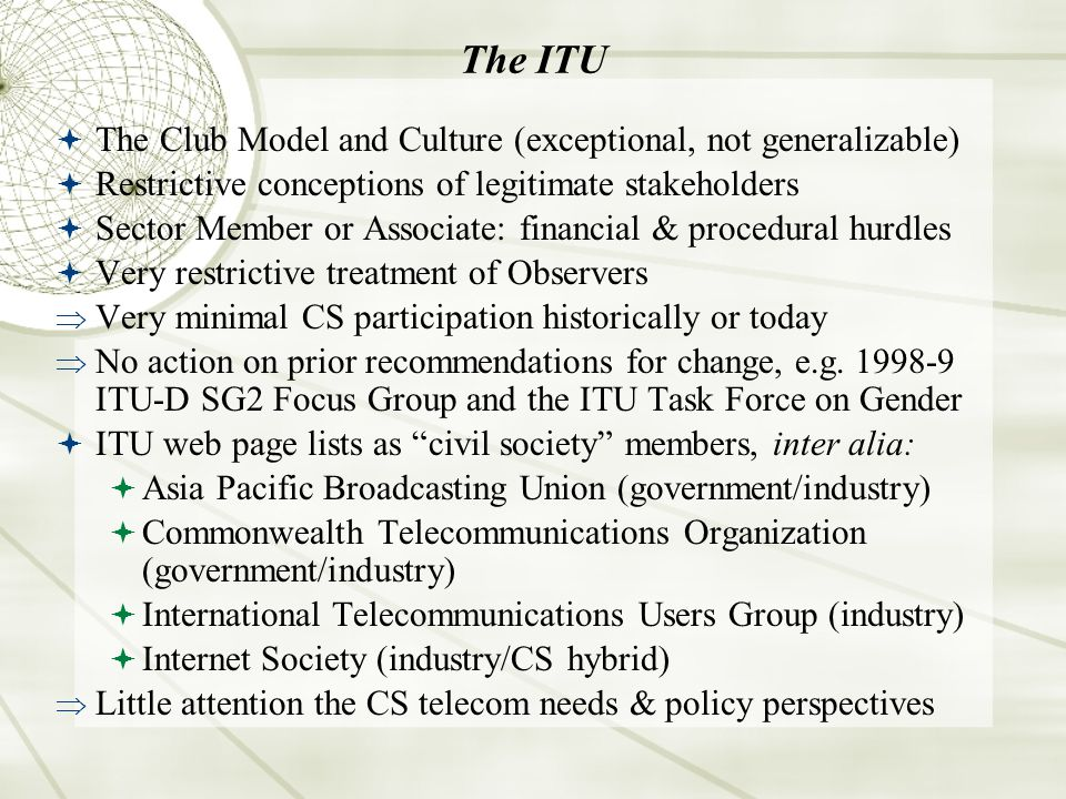 The ITU The Club Model and Culture (exceptional, not generalizable) Restrictive conceptions of legitimate stakeholders Sector Member or Associate: financial & procedural hurdles Very restrictive treatment of Observers Very minimal CS participation historically or today No action on prior recommendations for change, e.g.