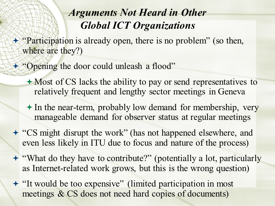 Arguments Not Heard in Other Global ICT Organizations Participation is already open, there is no problem (so then, where are they?) Opening the door could unleash a flood Most of CS lacks the ability to pay or send representatives to relatively frequent and lengthy sector meetings in Geneva In the near-term, probably low demand for membership, very manageable demand for observer status at regular meetings CS might disrupt the work (has not happened elsewhere, and even less likely in ITU due to focus and nature of the process) What do they have to contribute.