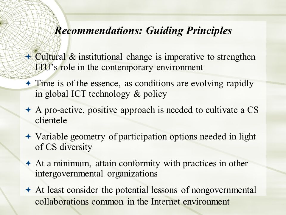Recommendations: Guiding Principles Cultural & institutional change is imperative to strengthen ITUs role in the contemporary environment Time is of the essence, as conditions are evolving rapidly in global ICT technology & policy A pro-active, positive approach is needed to cultivate a CS clientele Variable geometry of participation options needed in light of CS diversity At a minimum, attain conformity with practices in other intergovernmental organizations At least consider the potential lessons of nongovernmental collaborations common in the Internet environment