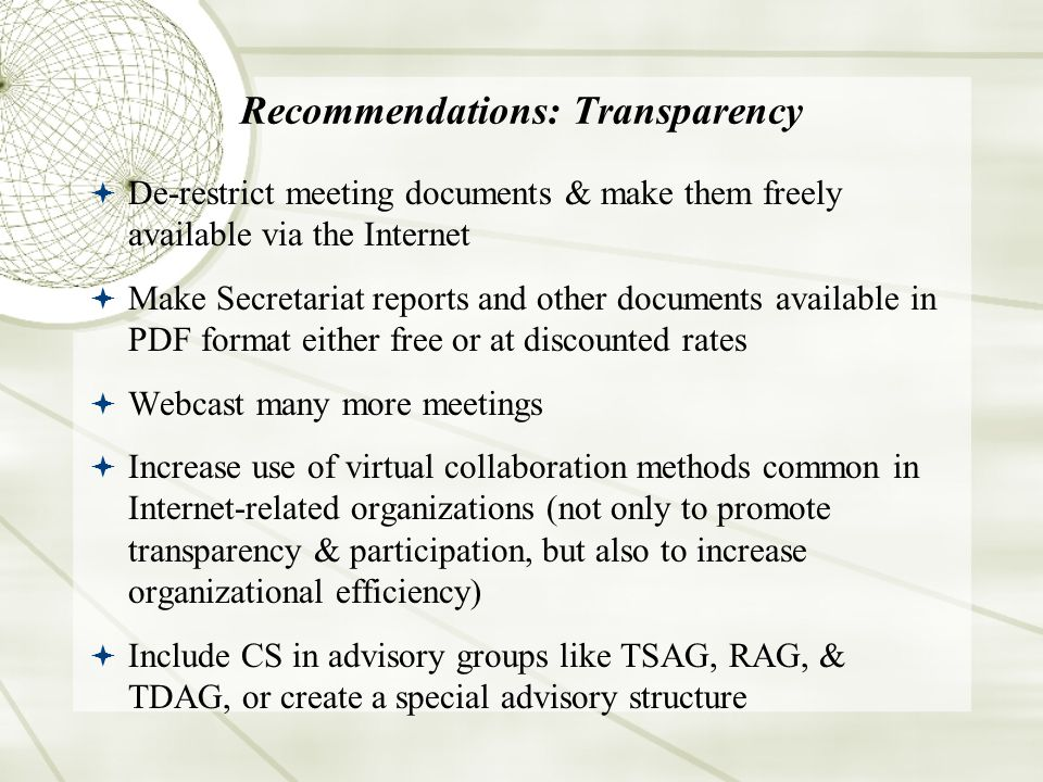 Recommendations: Transparency De-restrict meeting documents & make them freely available via the Internet Make Secretariat reports and other documents available in PDF format either free or at discounted rates Webcast many more meetings Increase use of virtual collaboration methods common in Internet-related organizations (not only to promote transparency & participation, but also to increase organizational efficiency) Include CS in advisory groups like TSAG, RAG, & TDAG, or create a special advisory structure