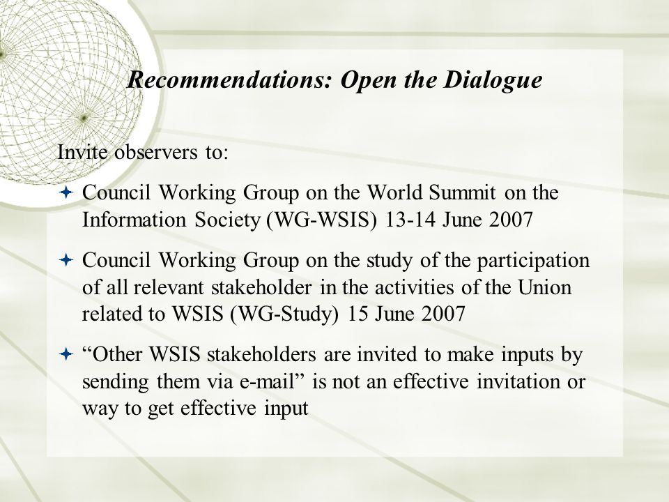 Recommendations: Open the Dialogue Invite observers to: Council Working Group on the World Summit on the Information Society (WG-WSIS) 13-14 June 2007 Council Working Group on the study of the participation of all relevant stakeholder in the activities of the Union related to WSIS (WG-Study) 15 June 2007 Other WSIS stakeholders are invited to make inputs by sending them via e-mail is not an effective invitation or way to get effective input