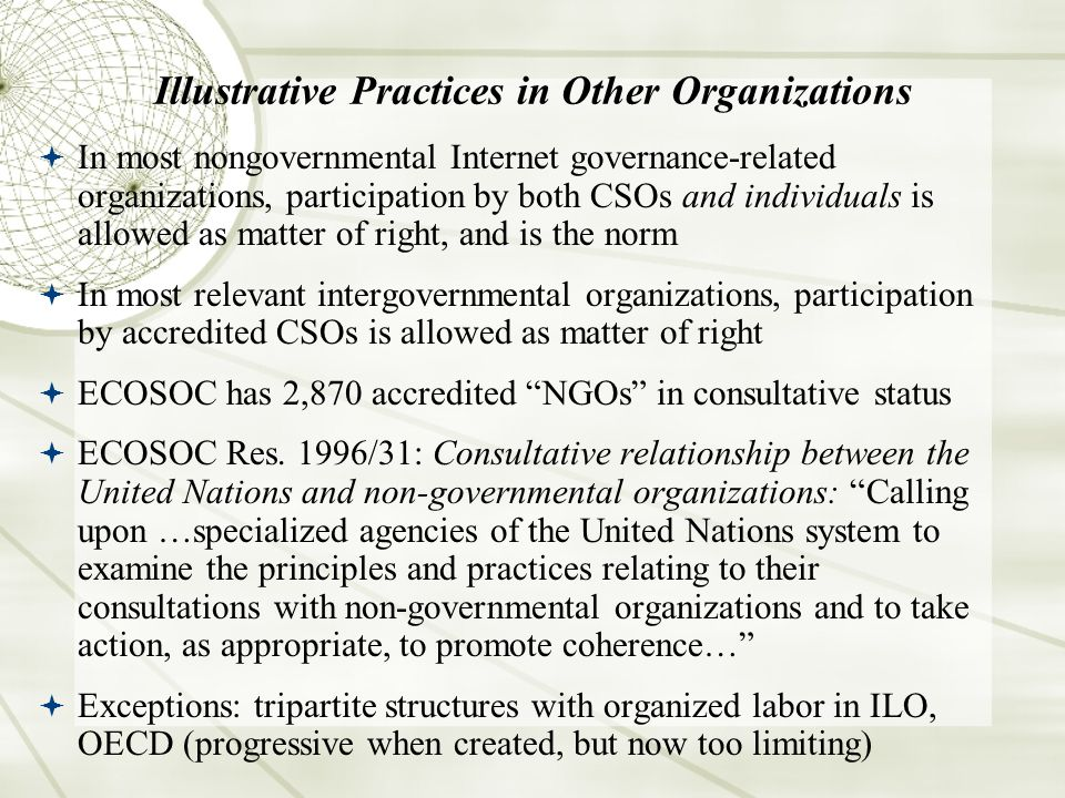 Illustrative Practices in Other Organizations In most nongovernmental Internet governance-related organizations, participation by both CSOs and individuals is allowed as matter of right, and is the norm In most relevant intergovernmental organizations, participation by accredited CSOs is allowed as matter of right ECOSOC has 2,870 accredited NGOs in consultative status ECOSOC Res.
