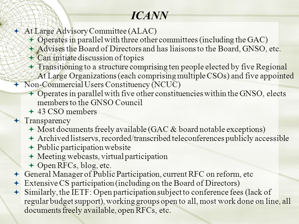 ICANN At Large Advisory Committee (ALAC) Operates in parallel with three other committees (including the GAC) Advises the Board of Directors and has liaisons to the Board, GNSO, etc.