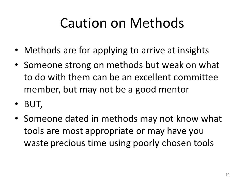 Caution on Methods Methods are for applying to arrive at insights Someone strong on methods but weak on what to do with them can be an excellent committee member, but may not be a good mentor BUT, Someone dated in methods may not know what tools are most appropriate or may have you waste precious time using poorly chosen tools 10