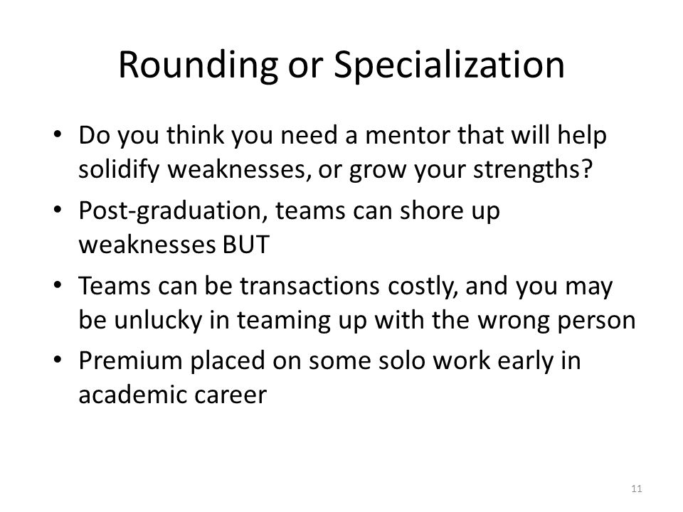 Rounding or Specialization Do you think you need a mentor that will help solidify weaknesses, or grow your strengths.
