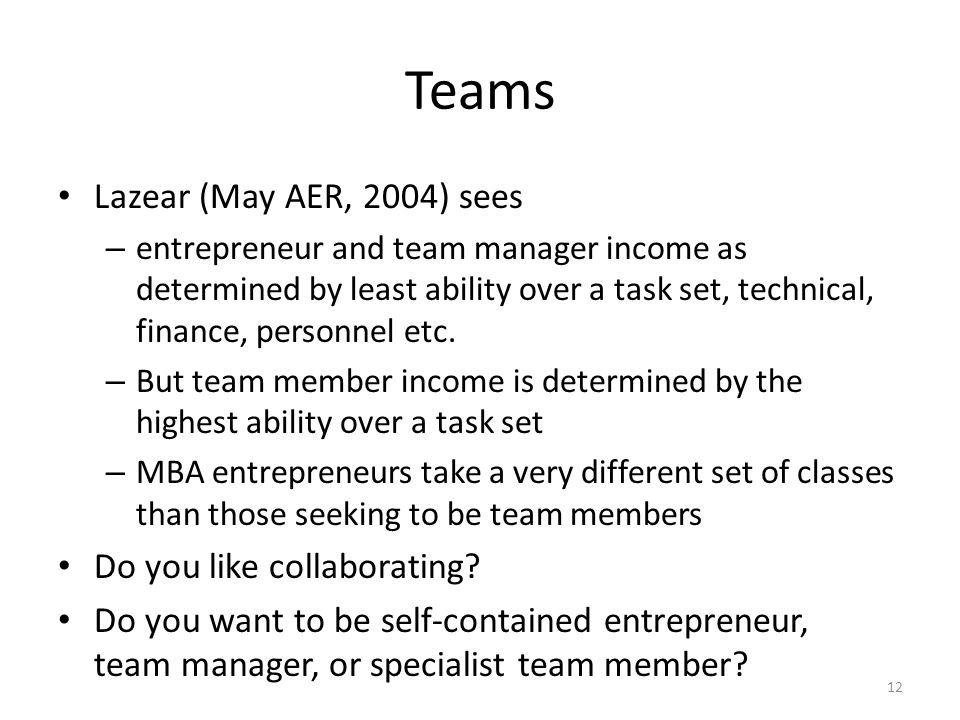 Teams Lazear (May AER, 2004) sees – entrepreneur and team manager income as determined by least ability over a task set, technical, finance, personnel etc.