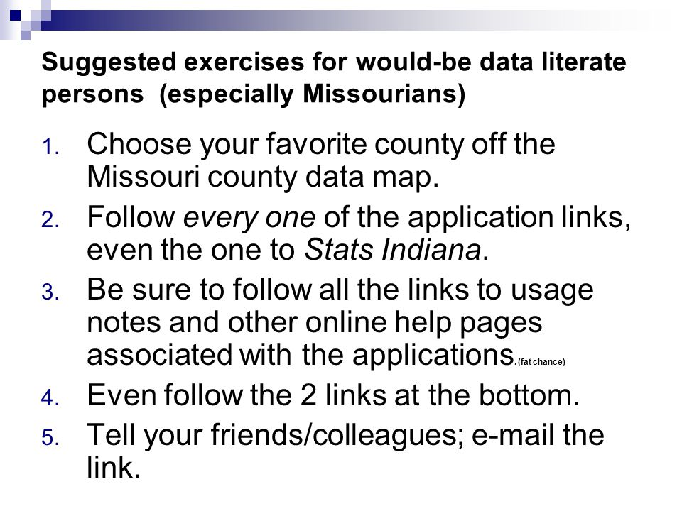 Suggested exercises for would-be data literate persons (especially Missourians) 1. Choose your favorite county off the Missouri county data map. 2. Fo