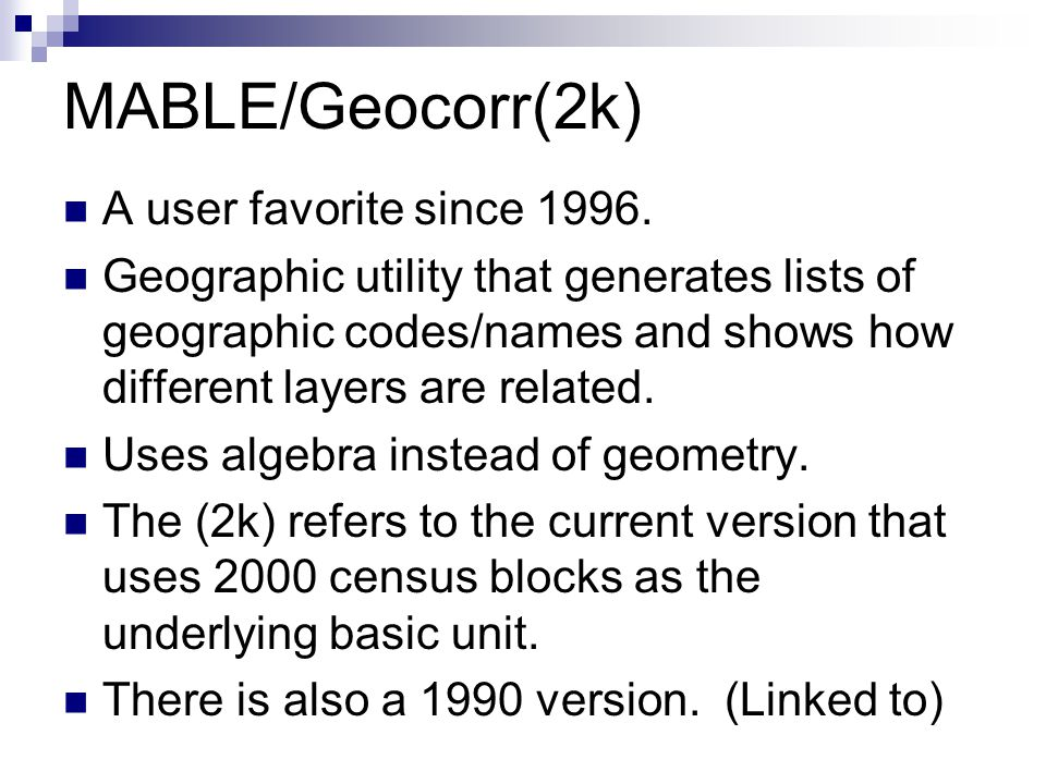 MABLE/Geocorr(2k) A user favorite since 1996. Geographic utility that generates lists of geographic codes/names and shows how different layers are rel