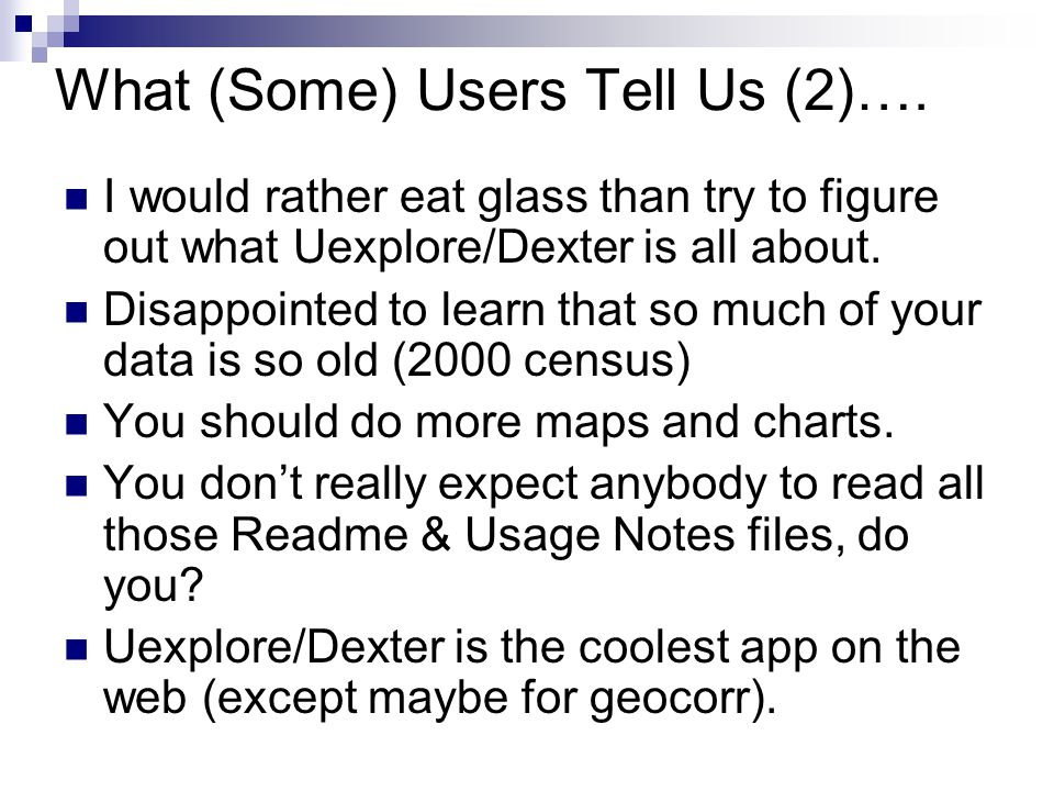What (Some) Users Tell Us (2)…. I would rather eat glass than try to figure out what Uexplore/Dexter is all about. Disappointed to learn that so much