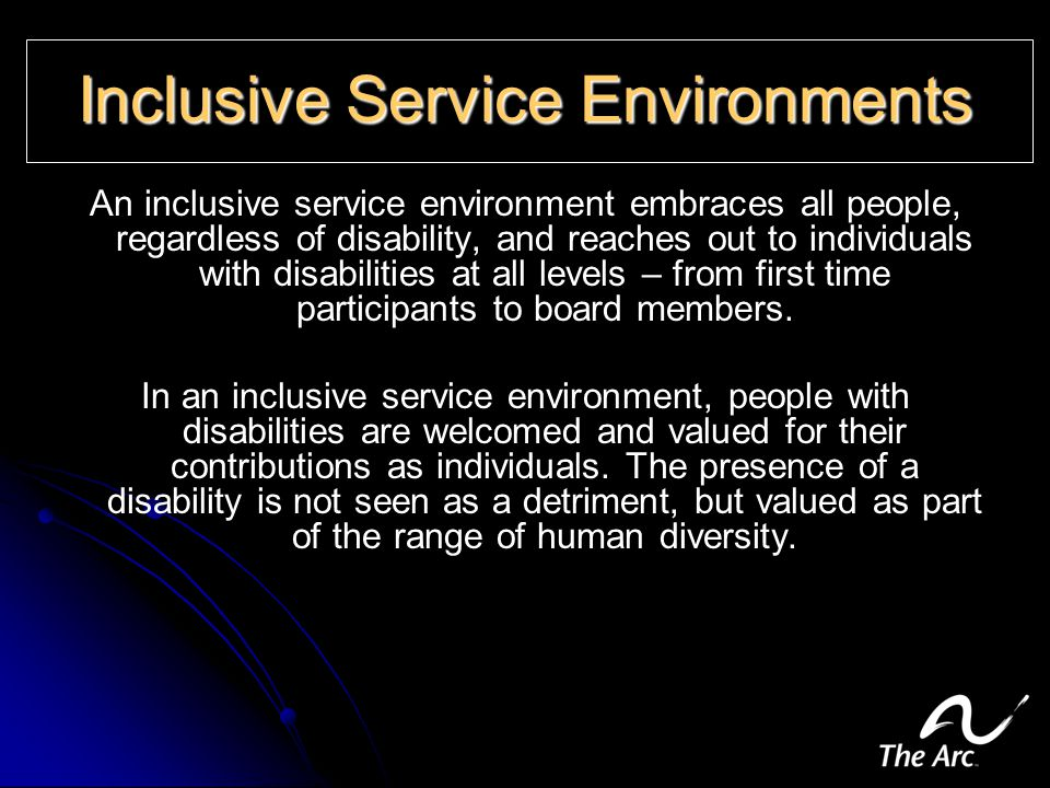 Inclusive Service Environments An inclusive service environment embraces all people, regardless of disability, and reaches out to individuals with disabilities at all levels – from first time participants to board members.
