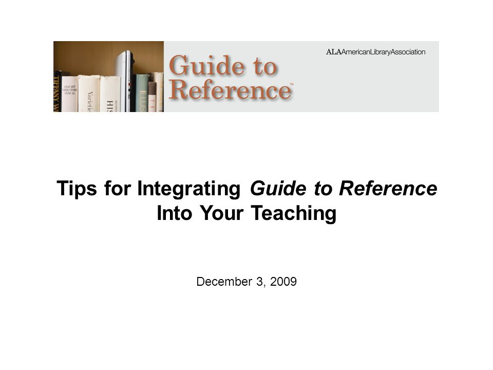 Tips for Integrating Guide to Reference Into Your Teaching December 3, 2009