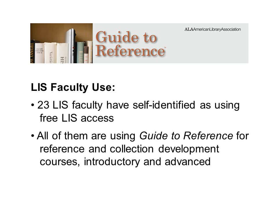 LIS Faculty Use: 23 LIS faculty have self-identified as using free LIS access All of them are using Guide to Reference for reference and collection de