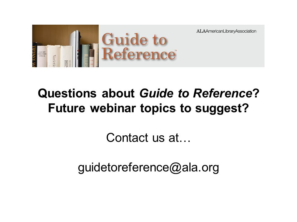 Questions about Guide to Reference? Future webinar topics to suggest? Contact us at… guidetoreference@ala.org