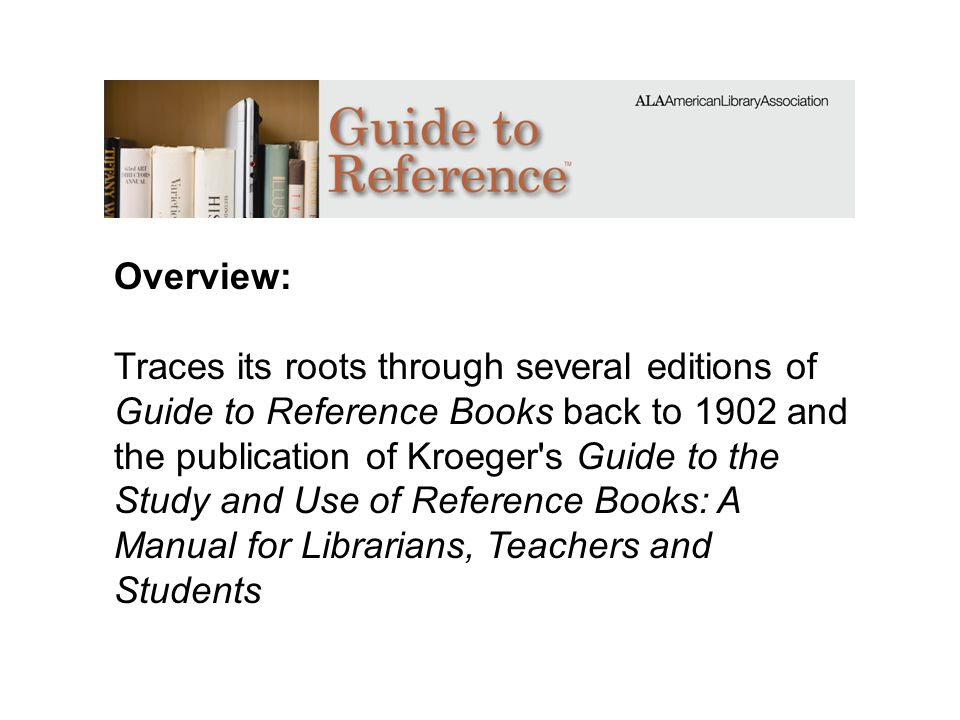 Overview: Traces its roots through several editions of Guide to Reference Books back to 1902 and the publication of Kroeger's Guide to the Study and U
