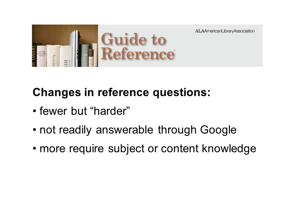 Changes in reference questions: fewer but harder not readily answerable through Google more require subject or content knowledge