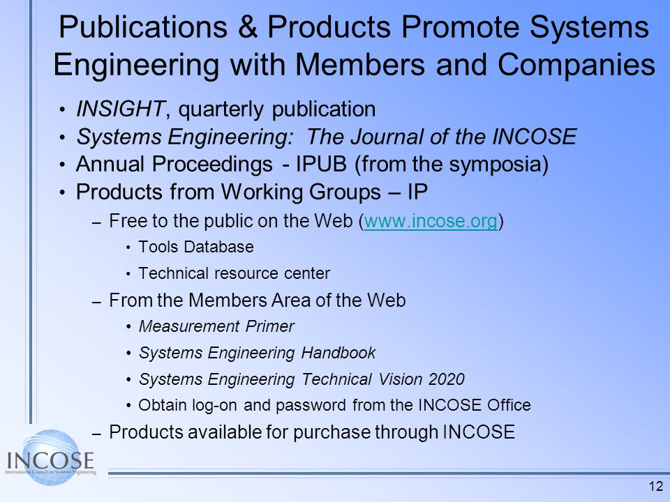 12 Publications & Products Promote Systems Engineering with Members and Companies INSIGHT, quarterly publication Systems Engineering: The Journal of the INCOSE Annual Proceedings - IPUB (from the symposia) Products from Working Groups – IP – Free to the public on the Web (www.incose.org)www.incose.org Tools Database Technical resource center – From the Members Area of the Web Measurement Primer Systems Engineering Handbook Systems Engineering Technical Vision 2020 Obtain log-on and password from the INCOSE Office – Products available for purchase through INCOSE