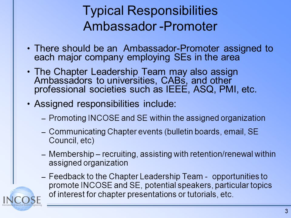 3 Typical Responsibilities Ambassador -Promoter There should be an Ambassador-Promoter assigned to each major company employing SEs in the area The Chapter Leadership Team may also assign Ambassadors to universities, CABs, and other professional societies such as IEEE, ASQ, PMI, etc.