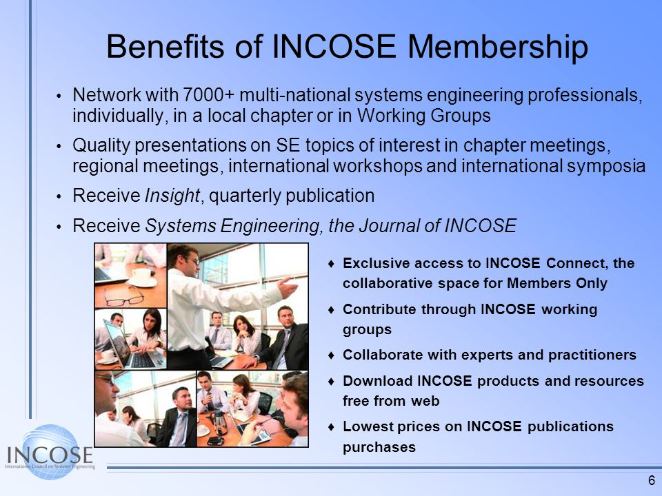 6 Benefits of INCOSE Membership Network with 7000+ multi-national systems engineering professionals, individually, in a local chapter or in Working Groups Quality presentations on SE topics of interest in chapter meetings, regional meetings, international workshops and international symposia Receive Insight, quarterly publication Receive Systems Engineering, the Journal of INCOSE Exclusive access to INCOSE Connect, the collaborative space for Members Only Contribute through INCOSE working groups Collaborate with experts and practitioners Download INCOSE products and resources free from web Lowest prices on INCOSE publications purchases