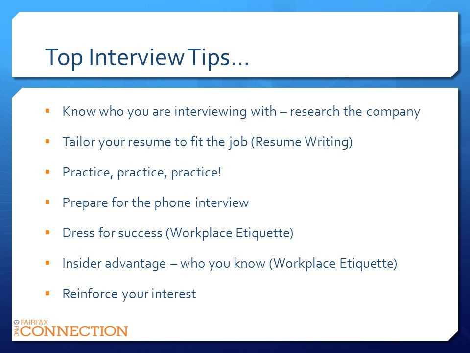 Top Interview Tips… Know who you are interviewing with – research the company Tailor your resume to fit the job (Resume Writing) Practice, practice, practice.