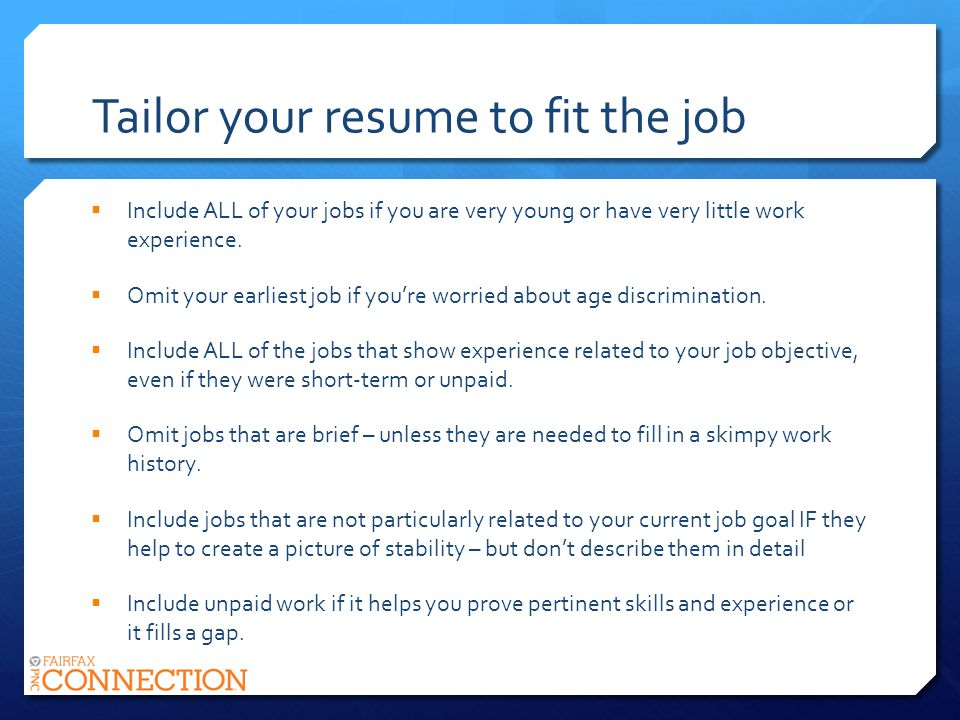 Tailor your resume to fit the job Include ALL of your jobs if you are very young or have very little work experience.