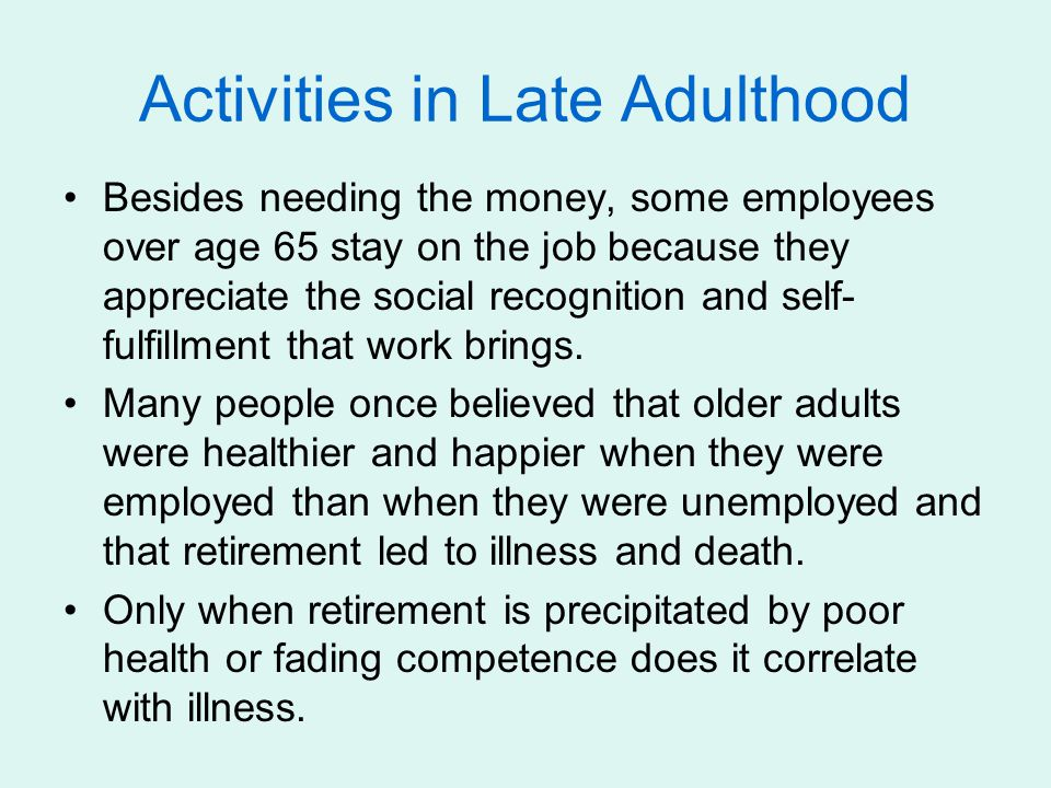 Activities in Late Adulthood Besides needing the money, some employees over age 65 stay on the job because they appreciate the social recognition and self- fulfillment that work brings.