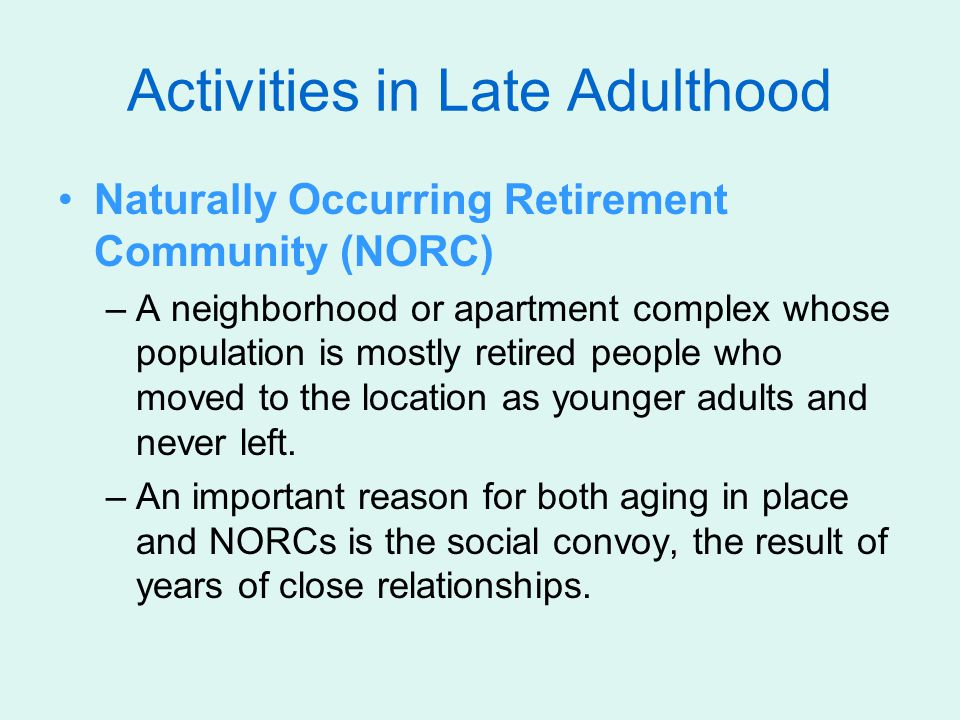 Activities in Late Adulthood Naturally Occurring Retirement Community (NORC) –A neighborhood or apartment complex whose population is mostly retired people who moved to the location as younger adults and never left.