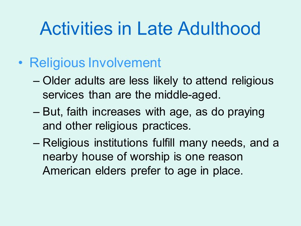 Activities in Late Adulthood Religious Involvement –Older adults are less likely to attend religious services than are the middle-aged. –But, faith in