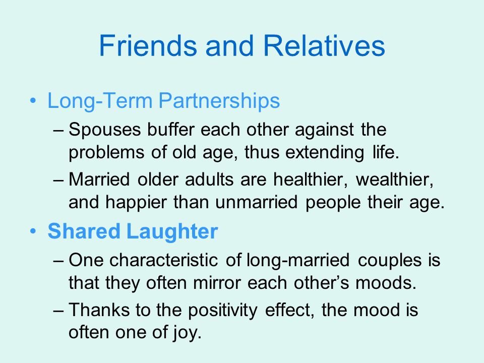 Friends and Relatives Long-Term Partnerships –Spouses buffer each other against the problems of old age, thus extending life.