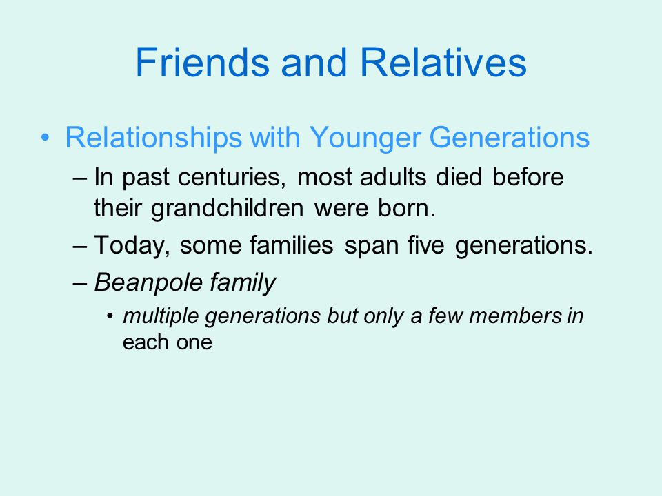Friends and Relatives Relationships with Younger Generations –In past centuries, most adults died before their grandchildren were born.