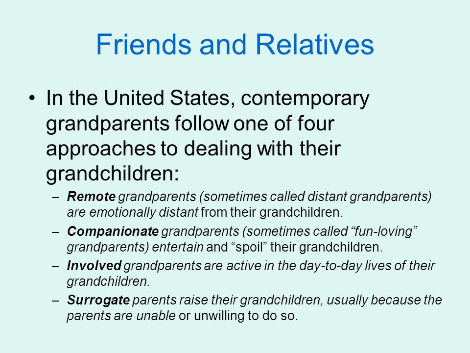 Friends and Relatives In the United States, contemporary grandparents follow one of four approaches to dealing with their grandchildren: –Remote grand