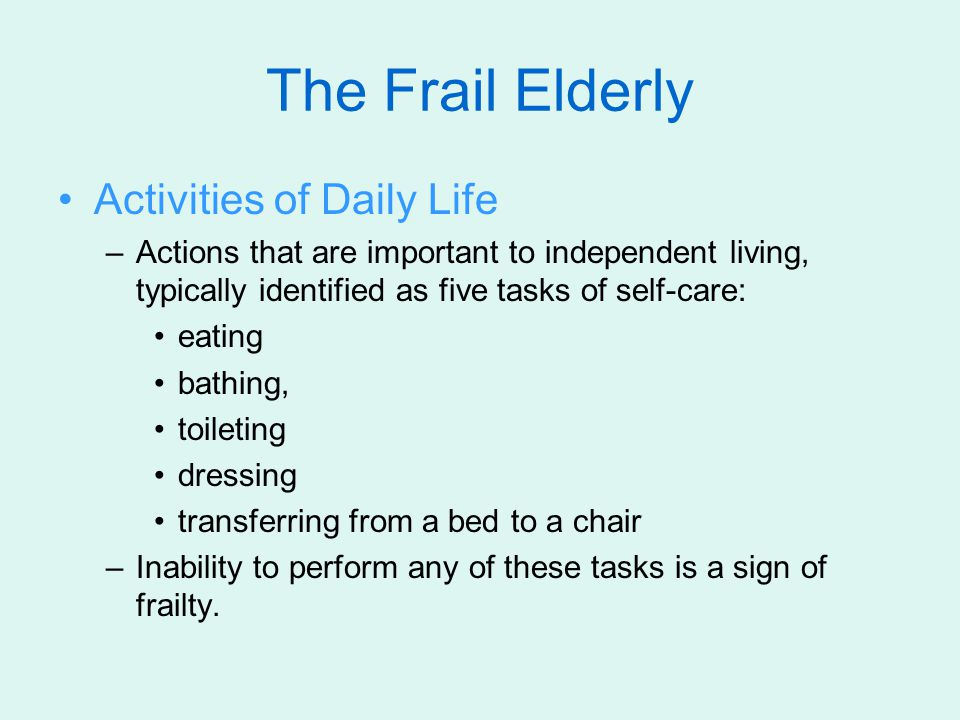 The Frail Elderly Activities of Daily Life –Actions that are important to independent living, typically identified as five tasks of self-care: eating