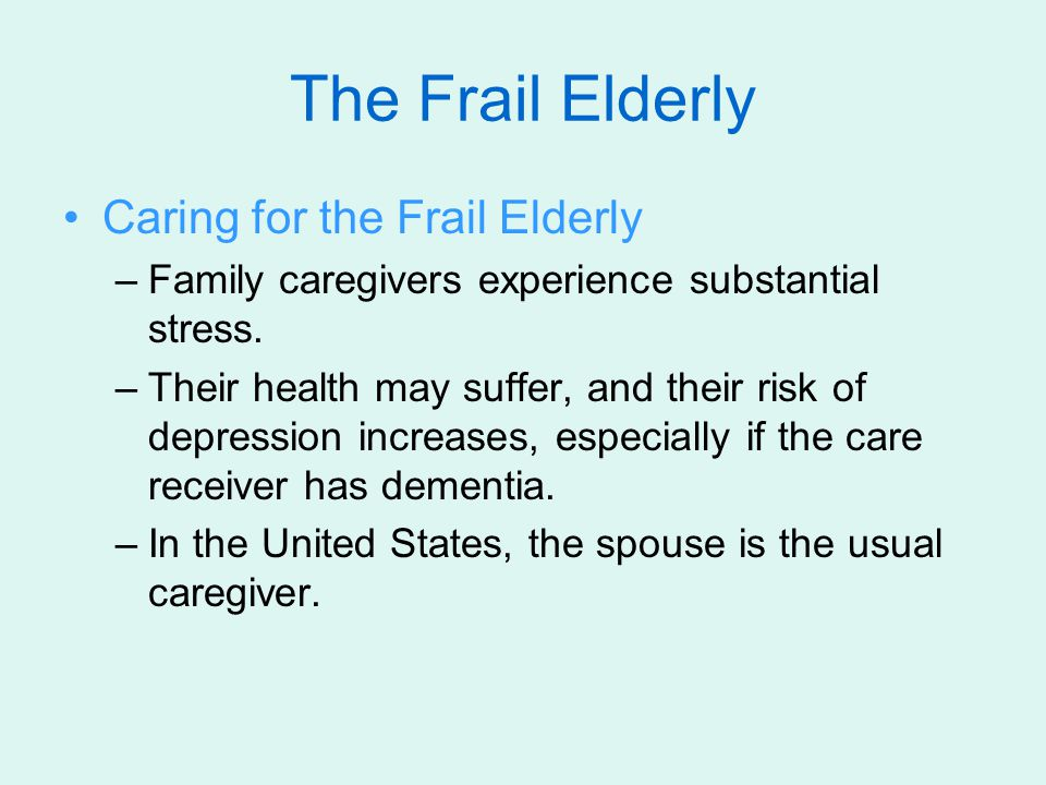 Caring for the Frail Elderly –Family caregivers experience substantial stress. –Their health may suffer, and their risk of depression increases, espec