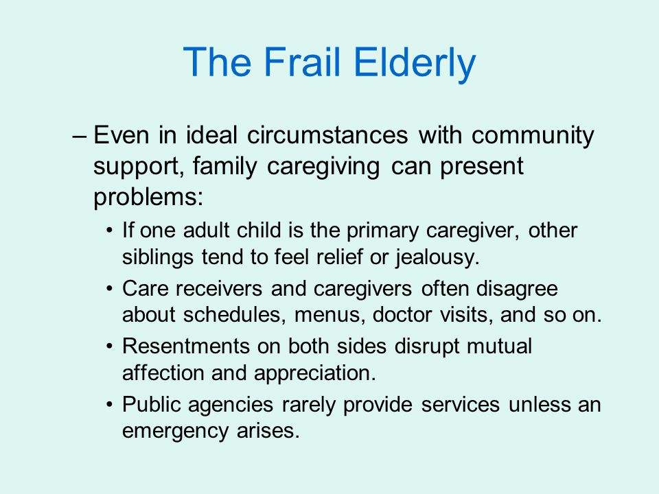 The Frail Elderly –Even in ideal circumstances with community support, family caregiving can present problems: If one adult child is the primary caregiver, other siblings tend to feel relief or jealousy.