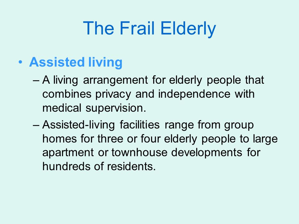 The Frail Elderly Assisted living –A living arrangement for elderly people that combines privacy and independence with medical supervision. –Assisted-
