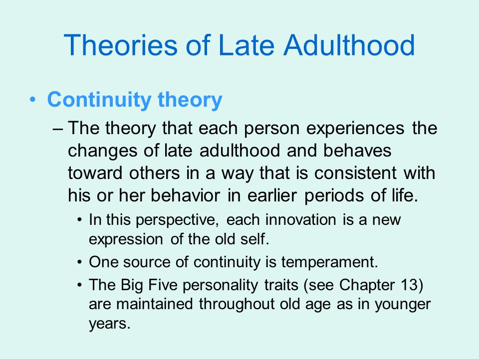Theories of Late Adulthood Continuity theory –The theory that each person experiences the changes of late adulthood and behaves toward others in a way that is consistent with his or her behavior in earlier periods of life.