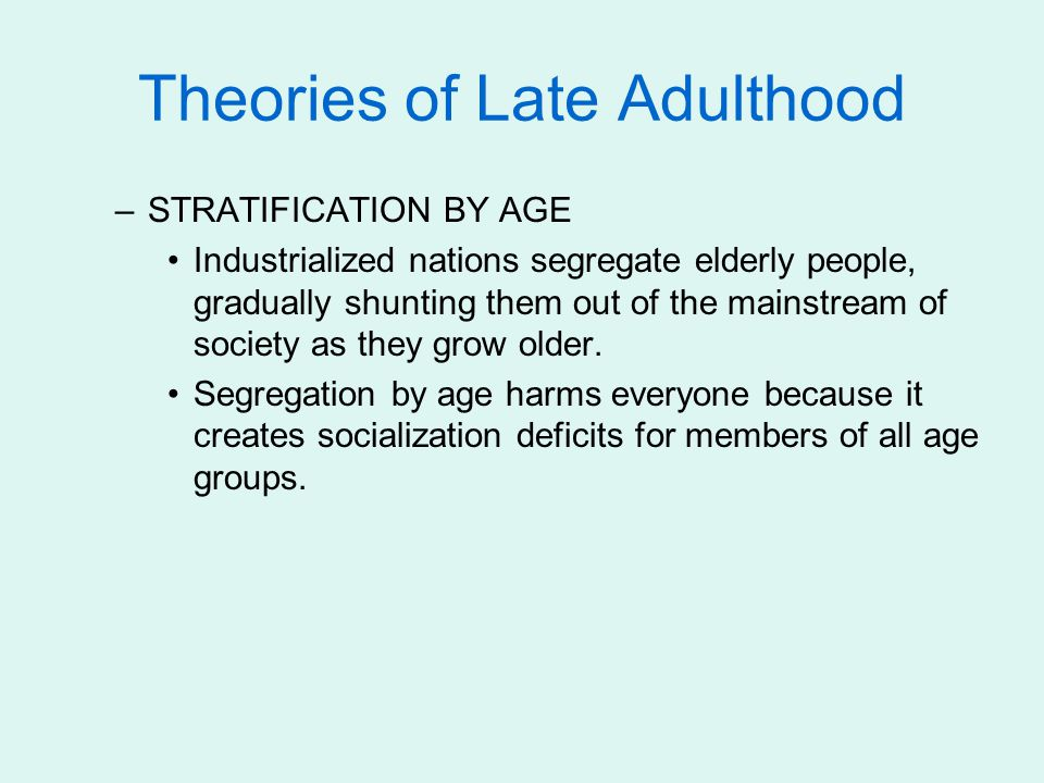 Theories of Late Adulthood –STRATIFICATION BY AGE Industrialized nations segregate elderly people, gradually shunting them out of the mainstream of society as they grow older.